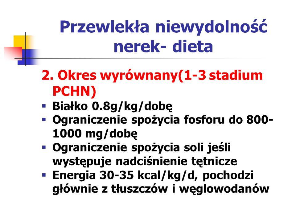 Przewlekła niewydolność nerek- dieta 2. Okres wyrównany(1-3 stadium PCHN)  Białko 0.8g/kg/dobę  Ograniczenie spożycia fosforu do 800- 1000 mg/dobę 