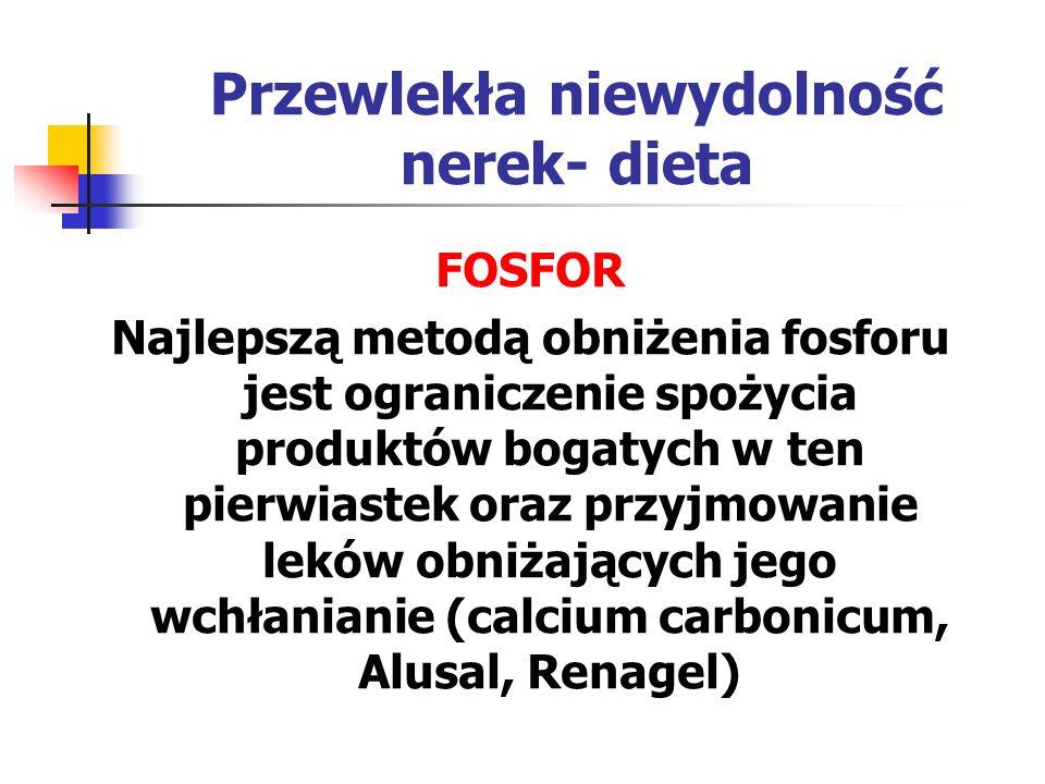 Przewlekła niewydolność nerek- dieta PRODUKTY BOGATE W FOSFOR: Podroby Ryby i konserwy rybne Żółtko jaja Mleko i produkty mleczne, zwłaszcza sery żółte, kozie, sery topione; Wędliny : kabanosy, szynka mielona; Koncentraty zup i deserów Napoje typu cola Indyk, kaczka, pasztety drobiowe Nasiona roślin strączkowych Wyroby cukiernicze: kakao, orzechy, czekolada, migdały Grzyby