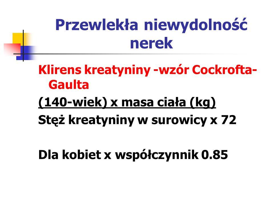 Przewlekła niewydolność nerek Klirens kreatyniny -wzór Cockrofta- Gaulta (140-wiek) x masa ciała (kg) Stęż kreatyniny w surowicy x 72 Dla kobiet x wsp