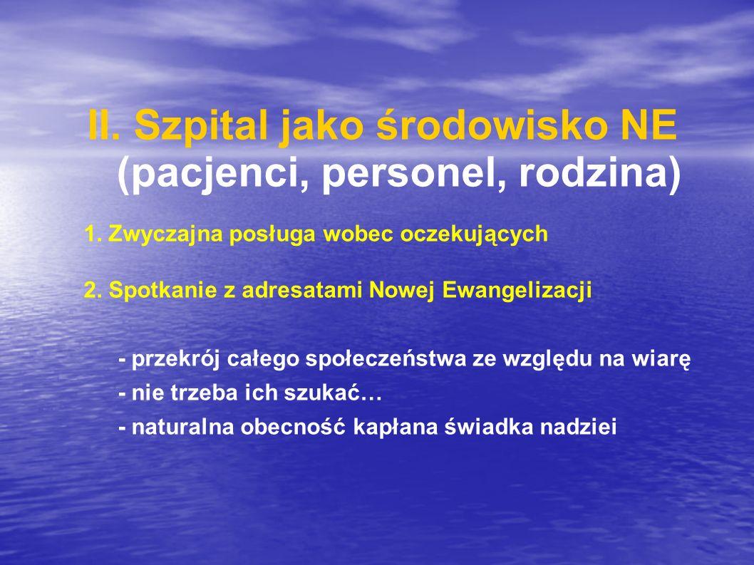 II. Szpital jako środowisko NE (pacjenci, personel, rodzina) 1. Zwyczajna posługa wobec oczekujących 2. Spotkanie z adresatami Nowej Ewangelizacji - p