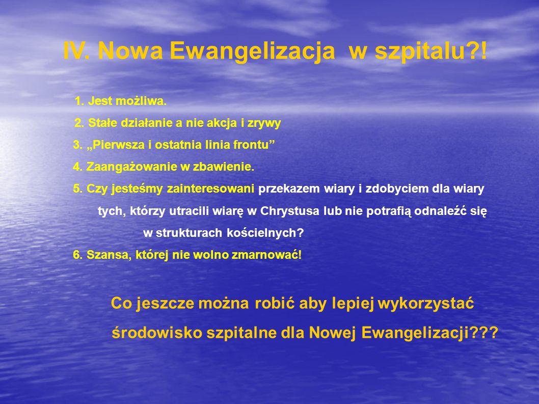"""IV. Nowa Ewangelizacja w szpitalu?! 1. Jest możliwa. 2. Stałe działanie a nie akcja i zrywy 3. """"Pierwsza i ostatnia linia frontu"""" 4. Zaangażowanie w z"""