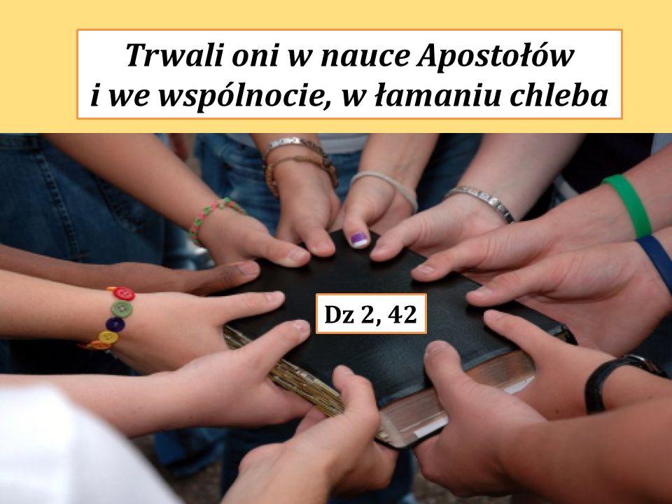 Trwali oni w nauce Apostołów i we wspólnocie, w łamaniu chleba Dz 2, 42