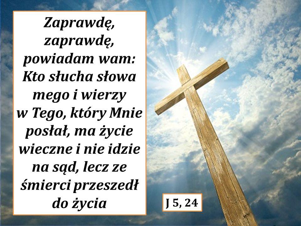 Zaprawdę, zaprawdę, powiadam wam: Kto słucha słowa mego i wierzy w Tego, który Mnie posłał, ma życie wieczne i nie idzie na sąd, lecz ze śmierci przeszedł do życia J 5, 24