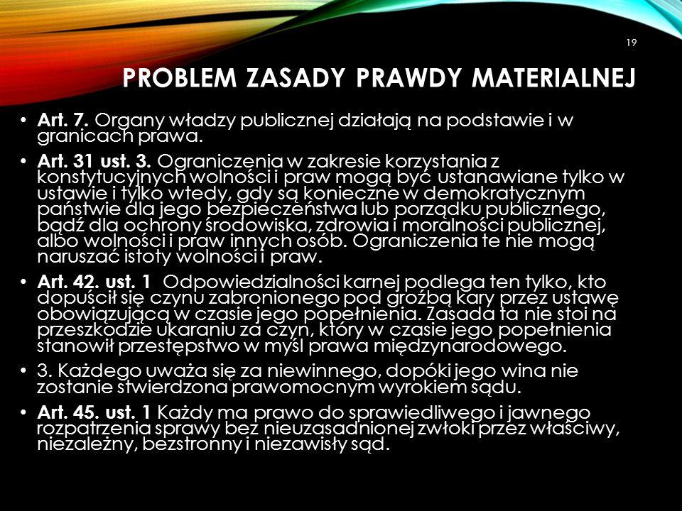 PROBLEM ZASADY PRAWDY MATERIALNEJ Art. 7. Organy władzy publicznej działają na podstawie i w granicach prawa. Art. 31 ust. 3. Ograniczenia w zakresie