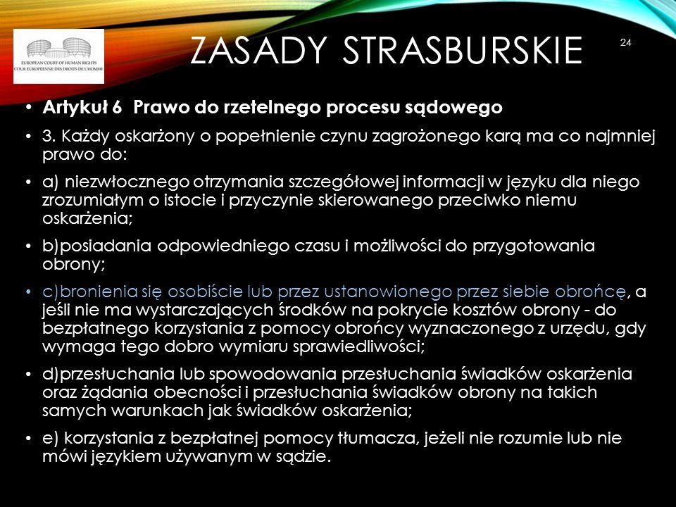 ZASADY STRASBURSKIE Artykuł 6 Prawo do rzetelnego procesu sądowego 3. Każdy oskarżony o popełnienie czynu zagrożonego karą ma co najmniej prawo do: a)