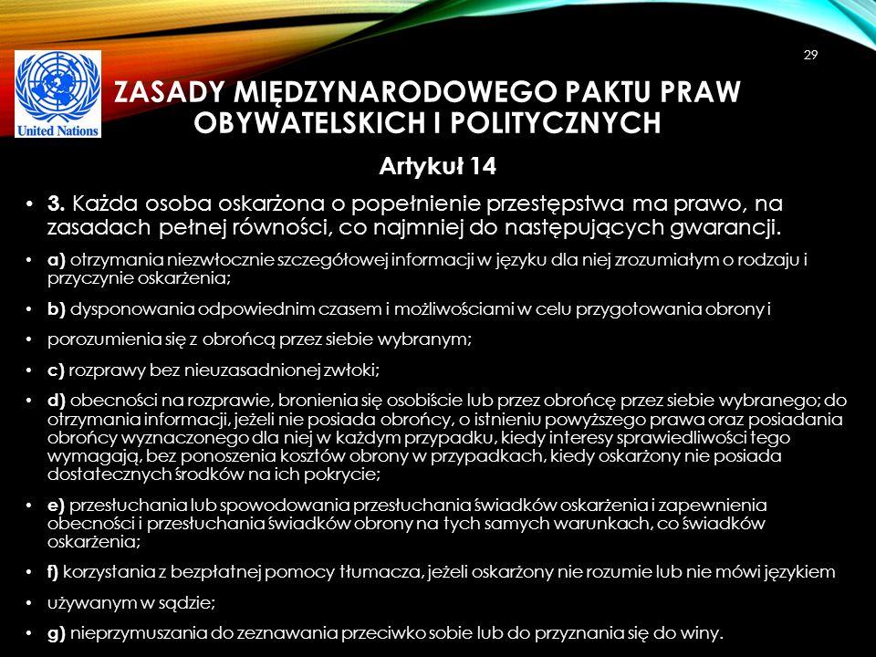 ZASADY MIĘDZYNARODOWEGO PAKTU PRAW OBYWATELSKICH I POLITYCZNYCH Artykuł 14 3. Każda osoba oskarżona o popełnienie przestępstwa ma prawo, na zasadach p