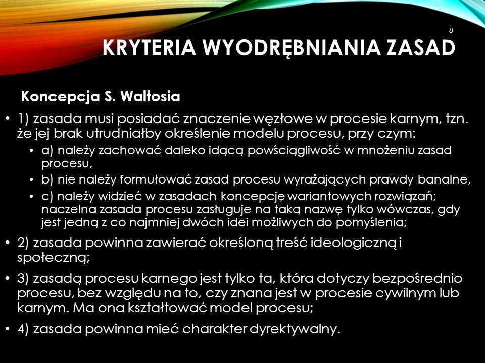 KRYTERIA WYODRĘBNIANIA ZASAD Koncepcja S. Waltosia 1) zasada musi posiadać znaczenie węzłowe w procesie karnym, tzn. że jej brak utrudniałby określeni