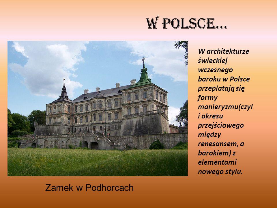 W Polsce… Zamek w Podhorcach W architekturze świeckiej wczesnego baroku w Polsce przeplatają się formy manieryzmu(czyl i okresu przejściowego między renesansem, a barokiem) z elementami nowego stylu.