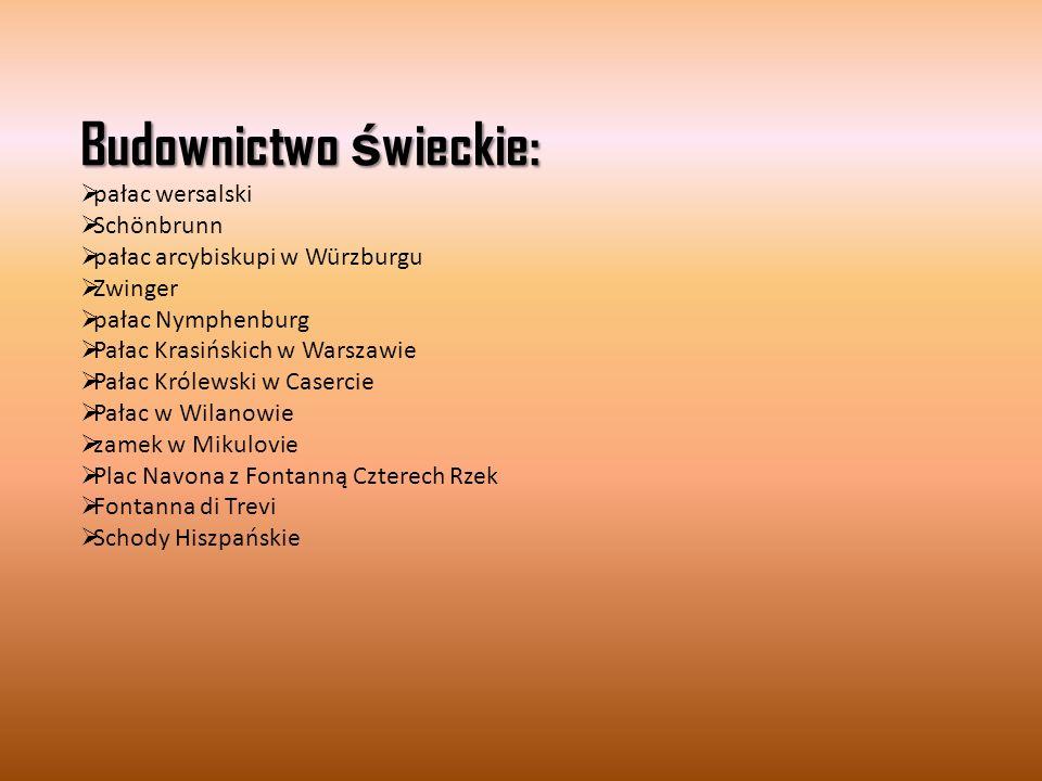 Budownictwo ś wieckie:  pałac wersalski  Schönbrunn  pałac arcybiskupi w Würzburgu  Zwinger  pałac Nymphenburg  Pałac Krasińskich w Warszawie  Pałac Królewski w Casercie  Pałac w Wilanowie  zamek w Mikulovie  Plac Navona z Fontanną Czterech Rzek  Fontanna di Trevi  Schody Hiszpańskie
