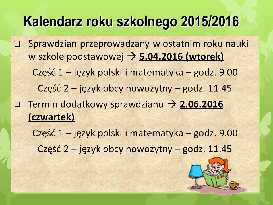 2 Kalendarz roku szkolnego 2015/2016  Sprawdzian przeprowadzany w ostatnim roku nauki w szkole podstawowej  5.04.2016 (wtorek) Część 1 – język polsk