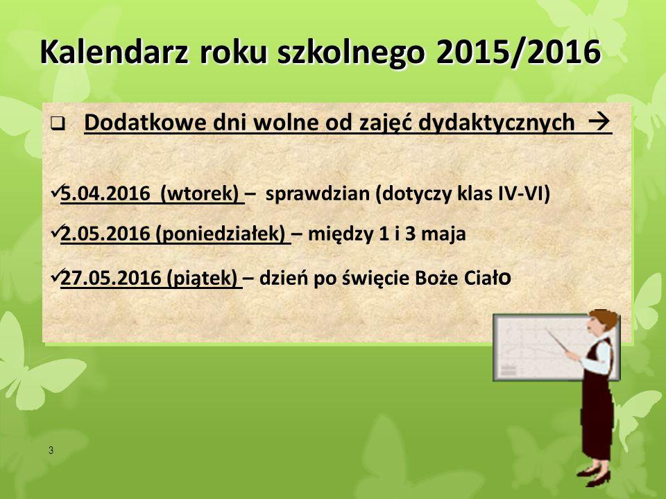 3 Kalendarz roku szkolnego 2015/2016  Dodatkowe dni wolne od zajęć dydaktycznych  5.04.2016 (wtorek) – sprawdzian (dotyczy klas IV-VI) 2.05.2016 (po