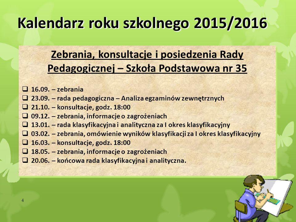 4 Kalendarz roku szkolnego 2015/2016 Zebrania, konsultacje i posiedzenia Rady Pedagogicznej – Szkoła Podstawowa nr 35  16.09. – zebrania  23.09. – r