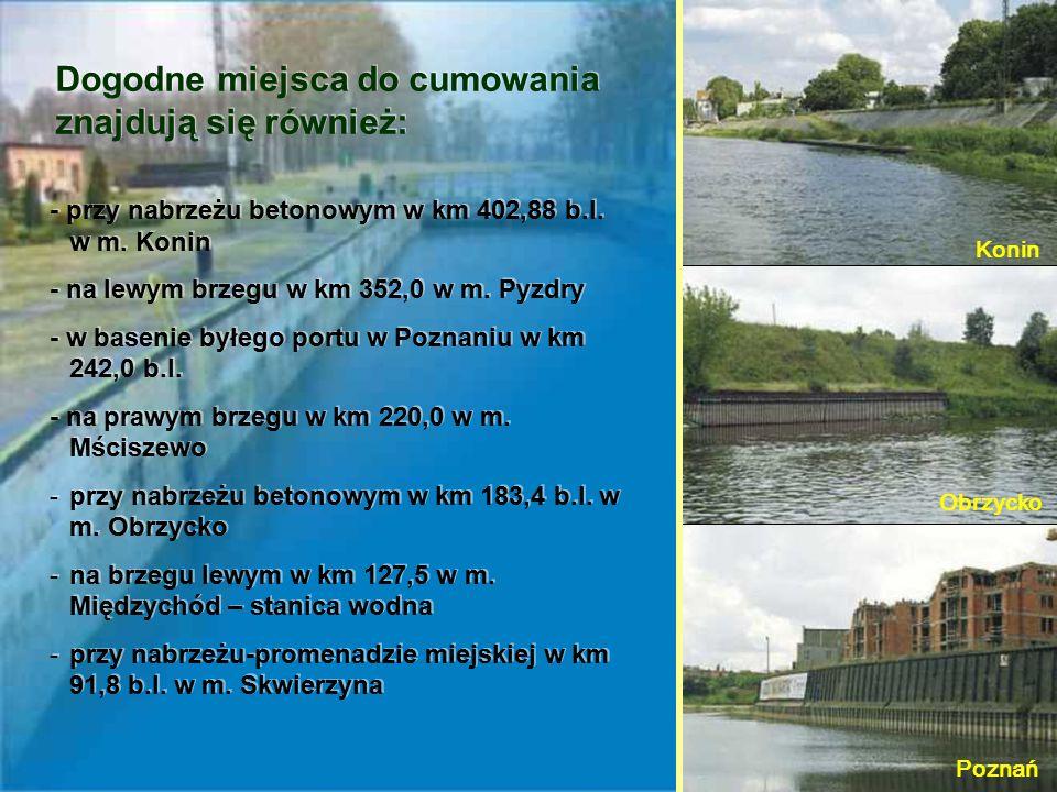 Dogodne miejsca do cumowania znajdują się również: - przy nabrzeżu betonowym w km 402,88 b.l. w m. Konin - na lewym brzegu w km 352,0 w m. Pyzdry - w