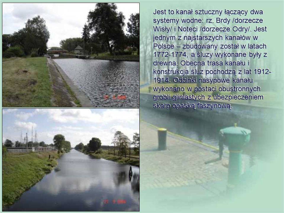 Jest to kanał sztuczny łączący dwa systemy wodne: rz. Brdy /dorzecze Wisły/ i Noteci /dorzecze Odry/. Jest jednym z najstarszych kanałów w Polsce – zb