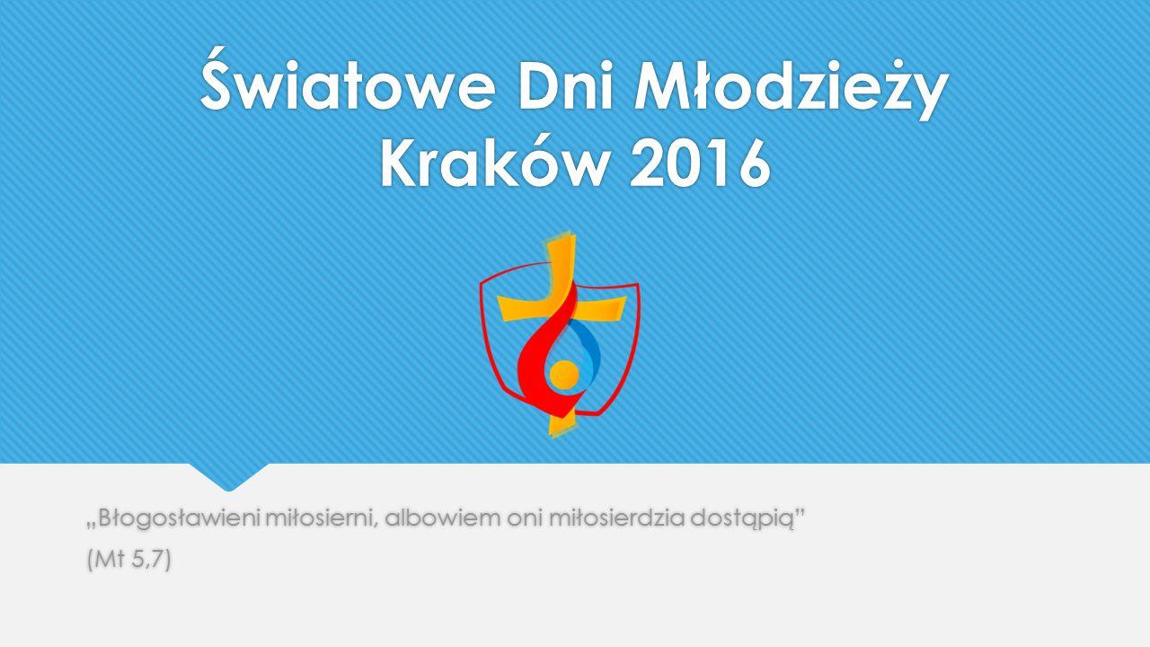 """Światowe Dni Młodzieży Kraków 2016 """"Błogosławieni miłosierni, albowiem oni miłosierdzia dostąpią (Mt 5,7) """"Błogosławieni miłosierni, albowiem oni miłosierdzia dostąpią (Mt 5,7)"""