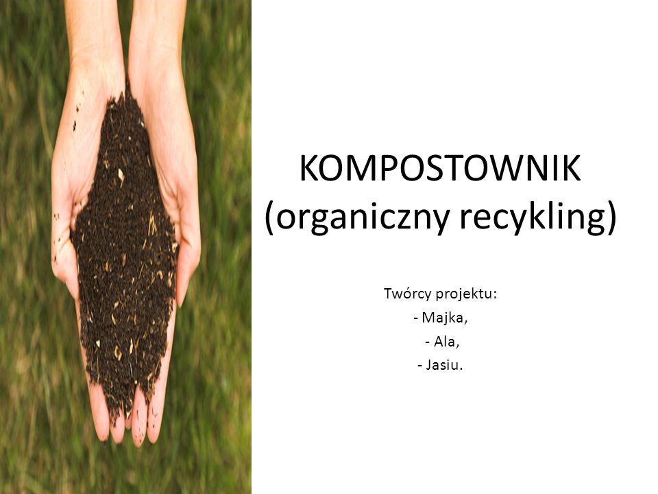 KOMPOSTOWNIK (organiczny recykling) Twórcy projektu: - Majka, - Ala, - Jasiu.
