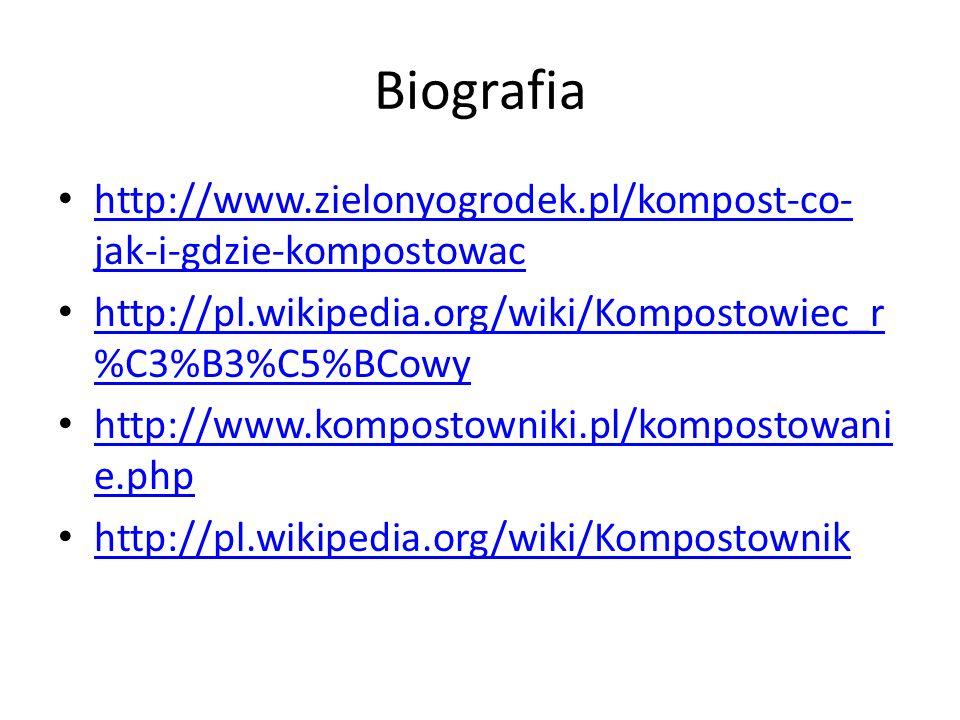 Biografia http://www.zielonyogrodek.pl/kompost-co- jak-i-gdzie-kompostowac http://www.zielonyogrodek.pl/kompost-co- jak-i-gdzie-kompostowac http://pl.