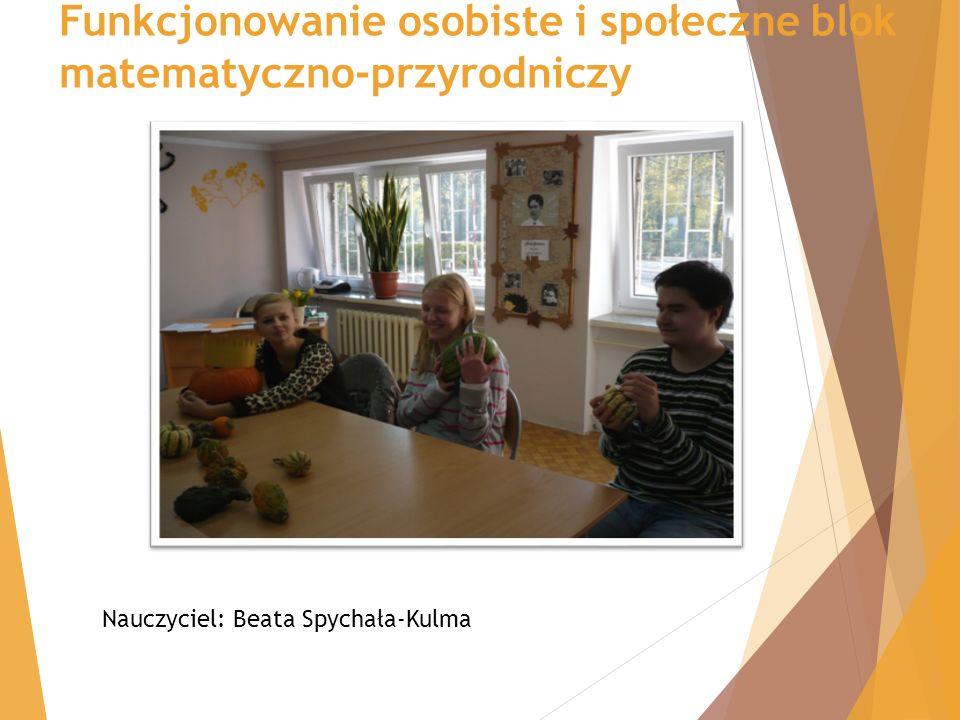 Funkcjonowanie osobiste i społeczne blok matematyczno-przyrodniczy Nauczyciel: Beata Spychała-Kulma