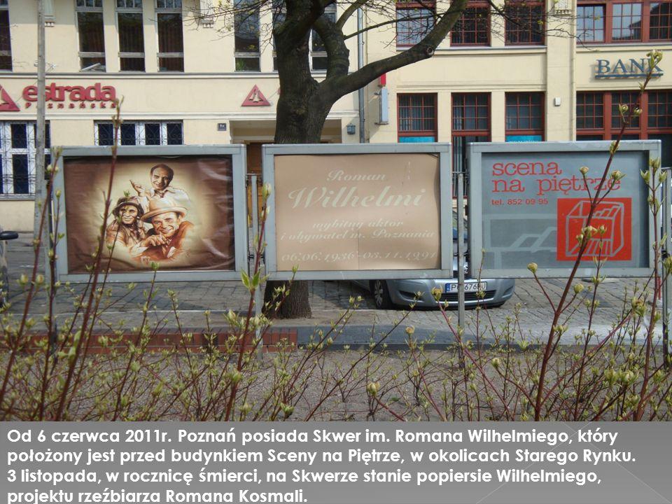 Od 6 czerwca 2011r. Poznań posiada Skwer im. Romana Wilhelmiego, który położony jest przed budynkiem Sceny na Piętrze, w okolicach Starego Rynku. 3 li