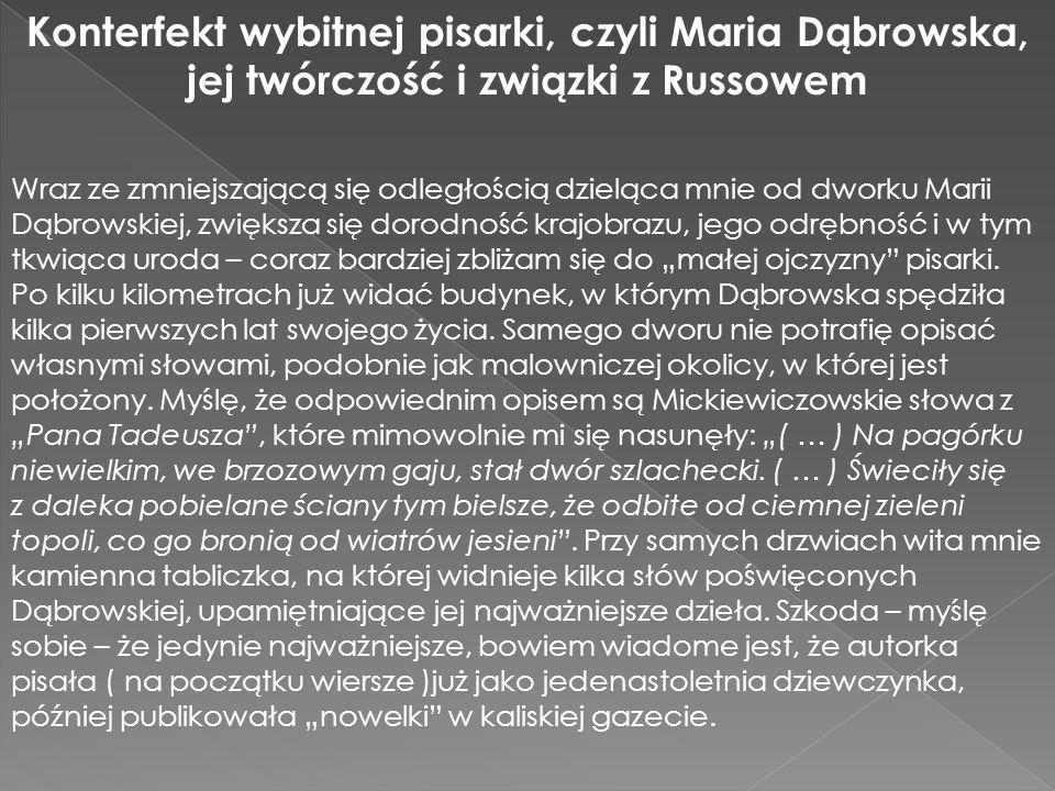 """Konterfekt wybitnej pisarki, czyli Maria Dąbrowska, jej twórczość i związki z Russowem Wraz ze zmniejszającą się odległością dzieląca mnie od dworku Marii Dąbrowskiej, zwiększa się dorodność krajobrazu, jego odrębność i w tym tkwiąca uroda – coraz bardziej zbliżam się do """"małej ojczyzny pisarki."""
