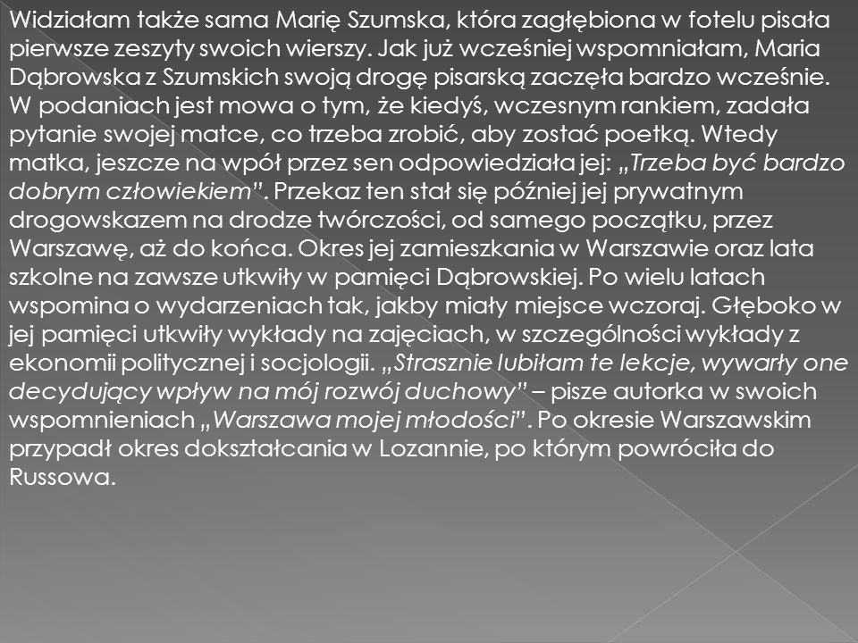 Widziałam także sama Marię Szumska, która zagłębiona w fotelu pisała pierwsze zeszyty swoich wierszy. Jak już wcześniej wspomniałam, Maria Dąbrowska z