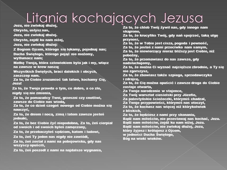 Jezu, nie zwlekaj dłużej, Chryste, usłysz nas, Jezu, nie zwlekaj dłużej. Chryste, zejdź ku nam niżej, Jezu, nie zwlekaj dłużej: Z Bogiem Ojcem, któreg