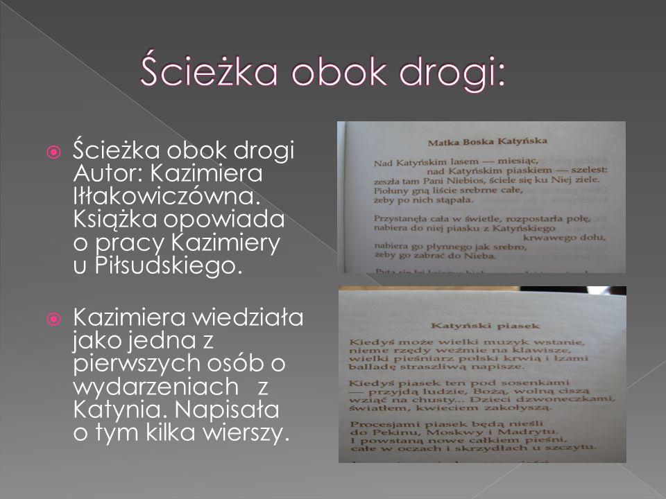  Ścieżka obok drogi Autor: Kazimiera Iłłakowiczówna. Książka opowiada o pracy Kazimiery u Piłsudskiego.  Kazimiera wiedziała jako jedna z pierwszych