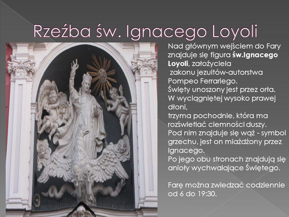 Nad głównym wejściem do Fary znajduje się figura św.Ignacego Loyoli, założyciela zakonu jezuitów-autorstwa Pompeo Ferrariego. Święty unoszony jest prz