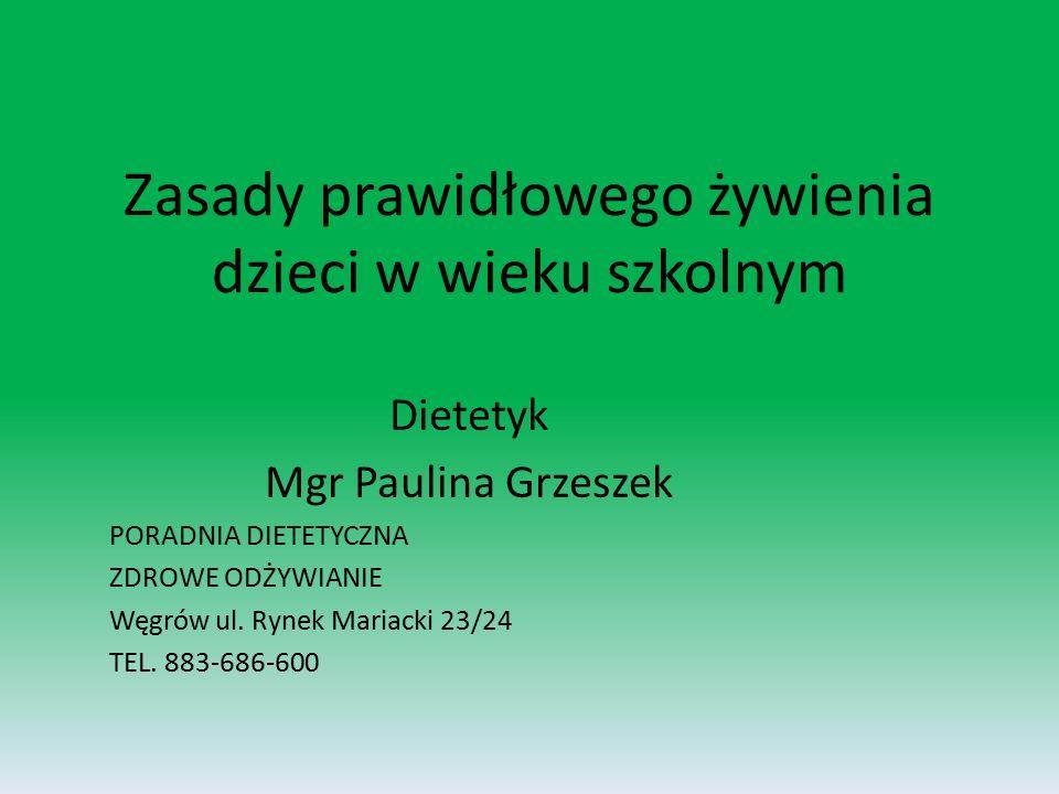 Zasady prawidłowego żywienia dzieci w wieku szkolnym Dietetyk Mgr Paulina Grzeszek PORADNIA DIETETYCZNA ZDROWE ODŻYWIANIE Węgrów ul.
