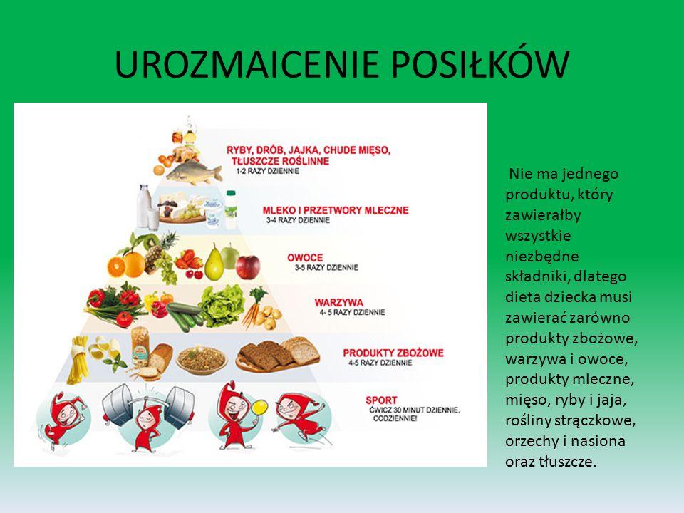 UROZMAICENIE POSIŁKÓW Nie ma jednego produktu, który zawierałby wszystkie niezbędne składniki, dlatego dieta dziecka musi zawierać zarówno produkty zbożowe, warzywa i owoce, produkty mleczne, mięso, ryby i jaja, rośliny strączkowe, orzechy i nasiona oraz tłuszcze.