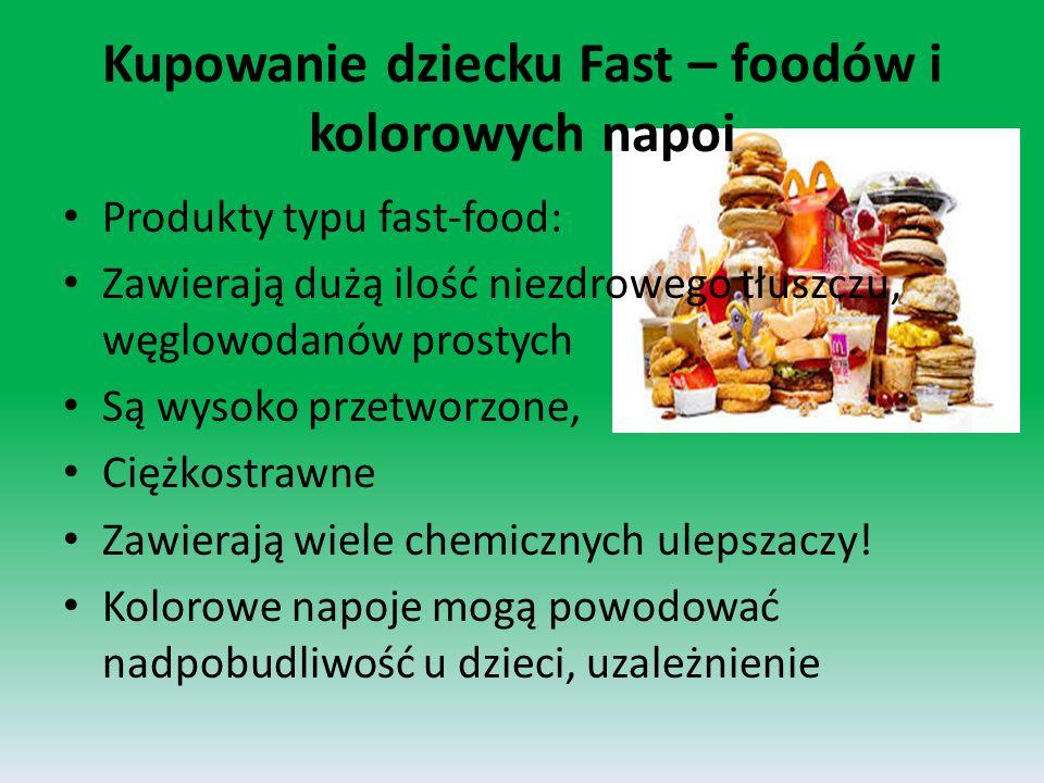 Kupowanie dziecku Fast – foodów i kolorowych napoi Produkty typu fast-food: Zawierają dużą ilość niezdrowego tłuszczu, węglowodanów prostych Są wysoko przetworzone, Ciężkostrawne Zawierają wiele chemicznych ulepszaczy.