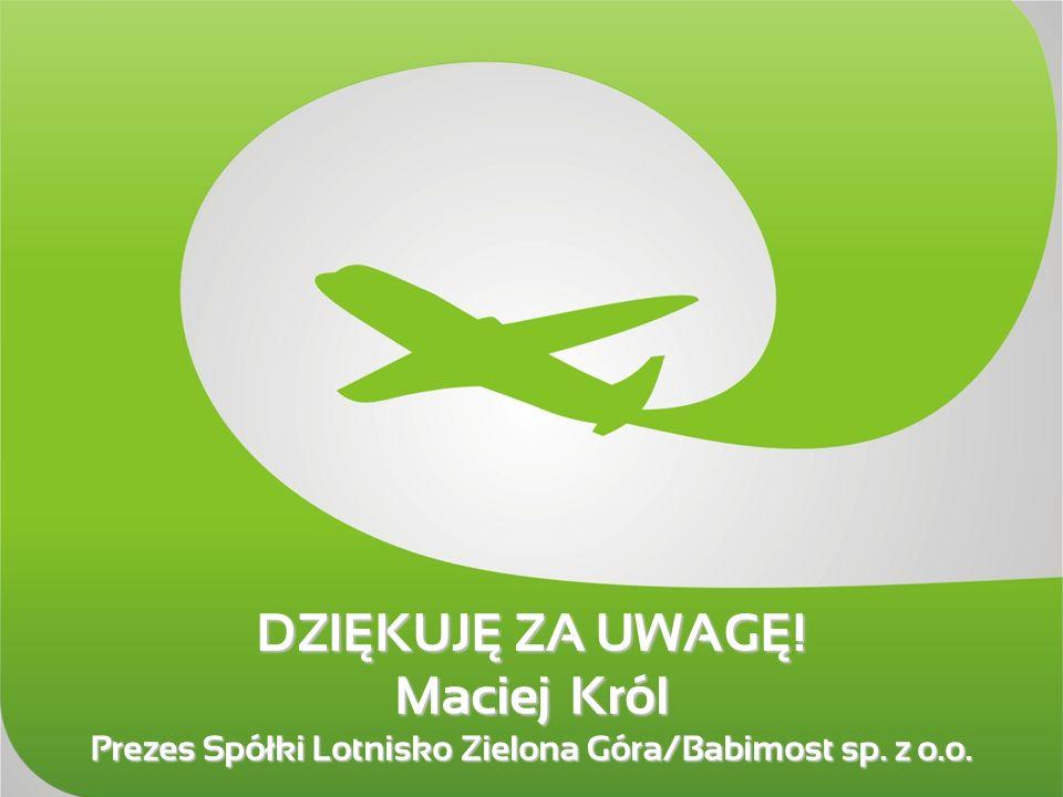 DZIĘKUJĘ ZA UWAGĘ! Maciej Król Prezes Spółki Lotnisko Zielona Góra/Babimost sp. z o.o.