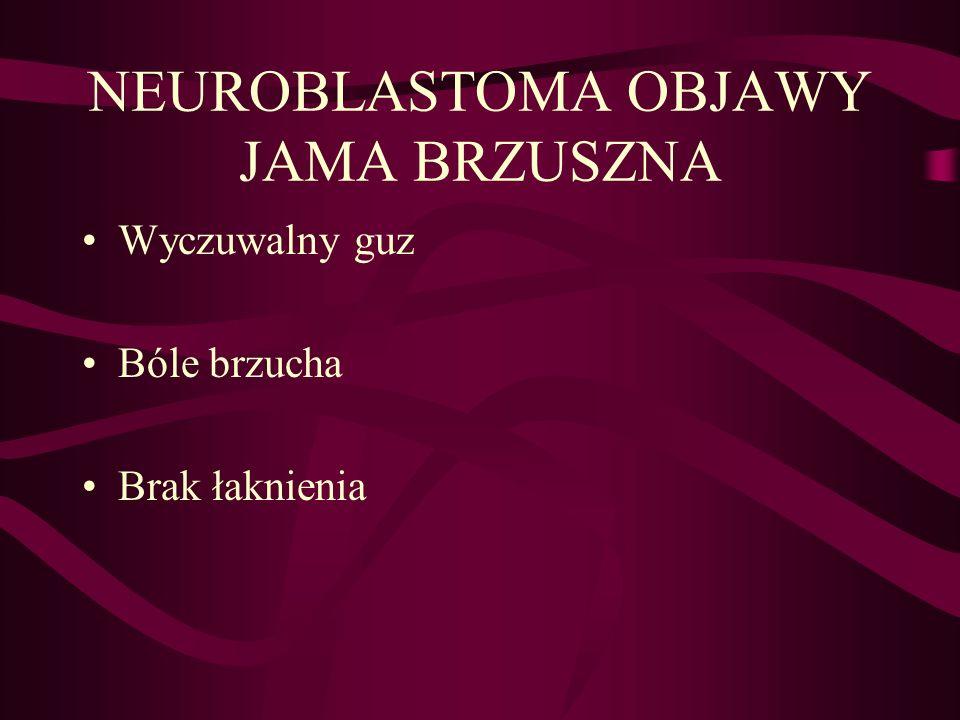 NEUROBLASTOMA OBJAWY JAMA BRZUSZNA Wyczuwalny guz Bóle brzucha Brak łaknienia