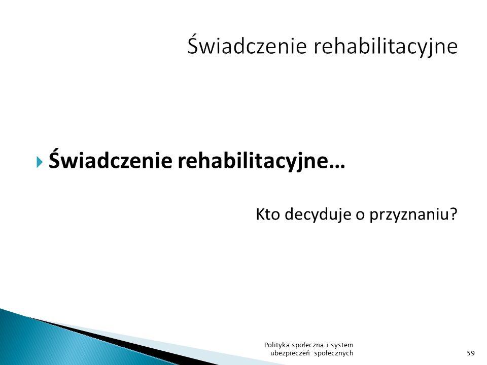  Świadczenie rehabilitacyjne… Kto decyduje o przyznaniu? 59 Polityka społeczna i system ubezpieczeń społecznych