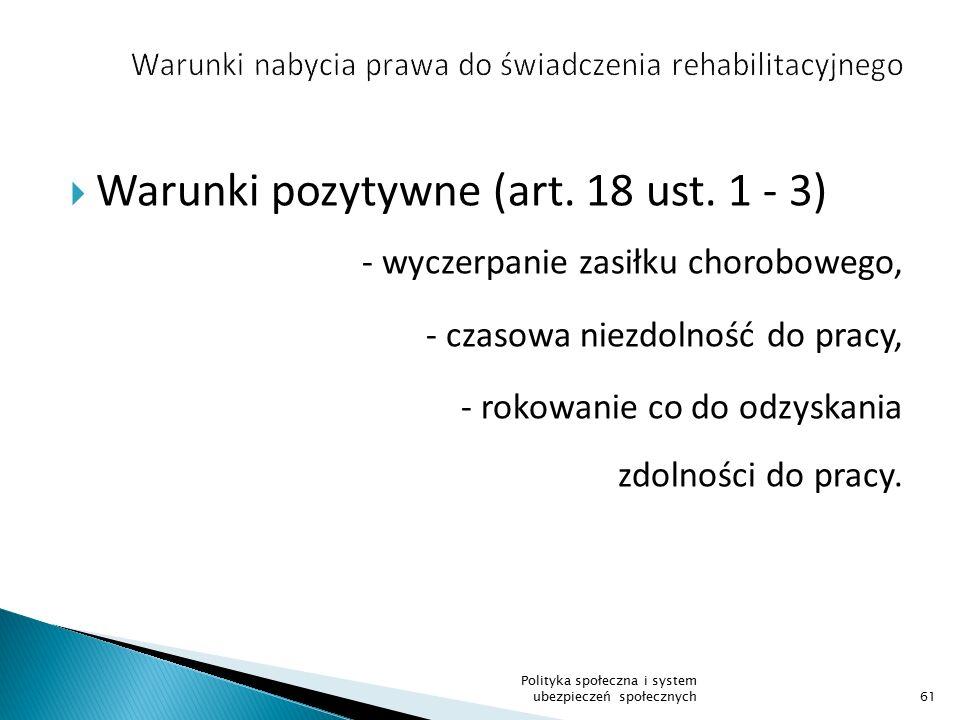  Warunki pozytywne (art. 18 ust. 1 - 3) - wyczerpanie zasiłku chorobowego, - czasowa niezdolność do pracy, - rokowanie co do odzyskania zdolności do