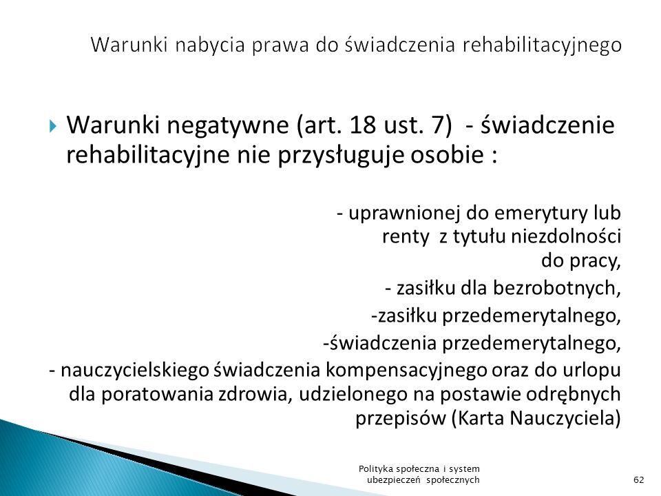  Warunki negatywne (art. 18 ust. 7) - świadczenie rehabilitacyjne nie przysługuje osobie : - uprawnionej do emerytury lub renty z tytułu niezdolności