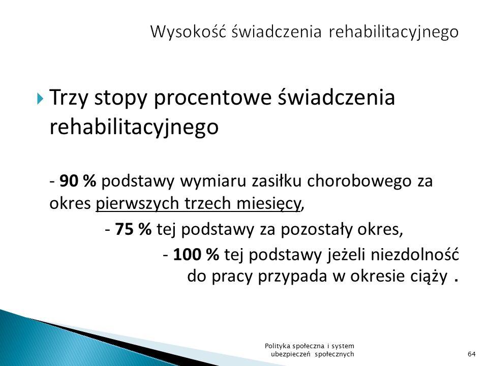  Trzy stopy procentowe świadczenia rehabilitacyjnego - 90 % podstawy wymiaru zasiłku chorobowego za okres pierwszych trzech miesięcy, - 75 % tej pods