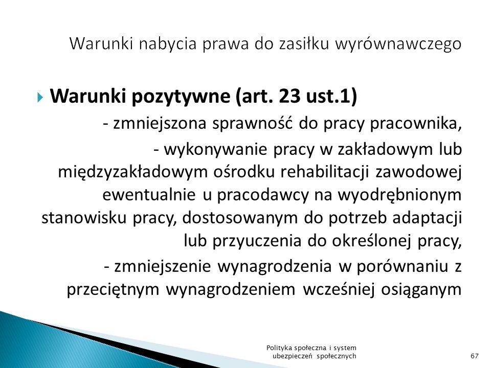  Warunki pozytywne (art. 23 ust.1) - zmniejszona sprawność do pracy pracownika, - wykonywanie pracy w zakładowym lub międzyzakładowym ośrodku rehabil