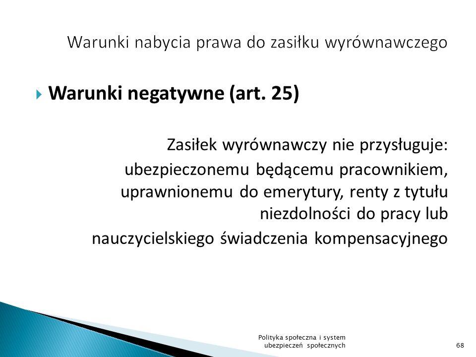  Warunki negatywne (art. 25) Zasiłek wyrównawczy nie przysługuje: ubezpieczonemu będącemu pracownikiem, uprawnionemu do emerytury, renty z tytułu nie