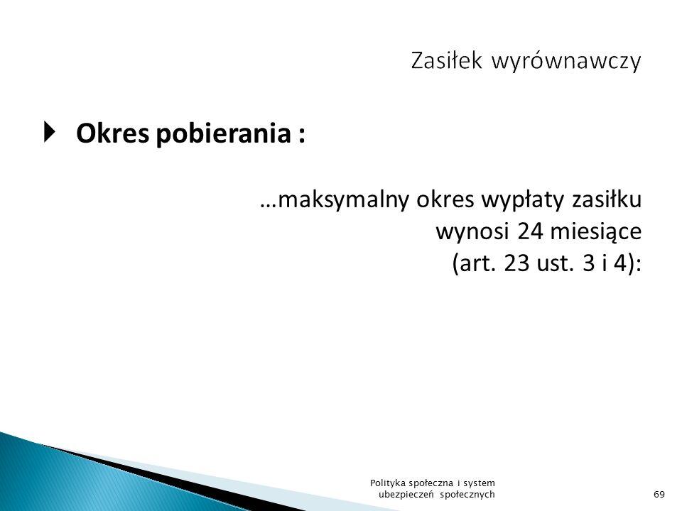  Okres pobierania : …maksymalny okres wypłaty zasiłku wynosi 24 miesiące (art. 23 ust. 3 i 4): 69 Polityka społeczna i system ubezpieczeń społecznych