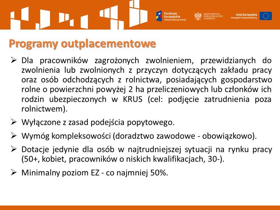 Programy outplacementowe  Dla pracowników zagrożonych zwolnieniem, przewidzianych do zwolnienia lub zwolnionych z przyczyn dotyczących zakładu pracy oraz osób odchodzących z rolnictwa, posiadających gospodarstwo rolne o powierzchni powyżej 2 ha przeliczeniowych lub członków ich rodzin ubezpieczonych w KRUS (cel: podjęcie zatrudnienia poza rolnictwem).
