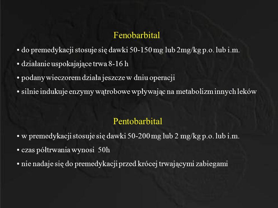 Fenobarbital do premedykacji stosuje się dawki 50-150 mg lub 2mg/kg p.o. lub i.m. działanie uspokajające trwa 8-16 h podany wieczorem działa jeszcze w