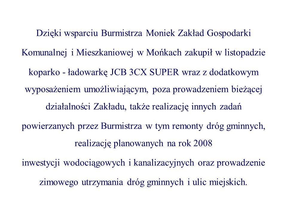 Dzięki wsparciu Burmistrza Moniek Zakład Gospodarki Komunalnej i Mieszkaniowej w Mońkach zakupił w listopadzie koparko - ładowarkę JCB 3CX SUPER wraz z dodatkowym wyposażeniem umożliwiającym, poza prowadzeniem bieżącej działalności Zakładu, także realizację innych zadań powierzanych przez Burmistrza w tym remonty dróg gminnych, realizację planowanych na rok 2008 inwestycji wodociągowych i kanalizacyjnych oraz prowadzenie zimowego utrzymania dróg gminnych i ulic miejskich.