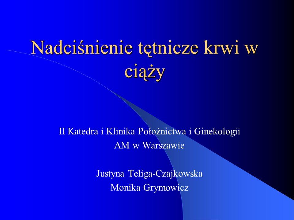 Nadciśnienie tętnicze krwi w ciąży II Katedra i Klinika Położnictwa i Ginekologii AM w Warszawie Justyna Teliga-Czajkowska Monika Grymowicz