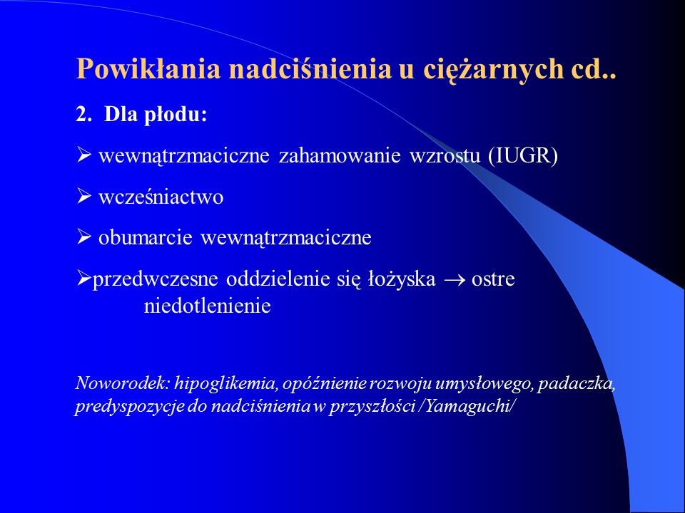 Powikłania nadciśnienia u ciężarnych cd.. 2. Dla płodu:  wewnątrzmaciczne zahamowanie wzrostu (IUGR)  wcześniactwo  obumarcie wewnątrzmaciczne  pr