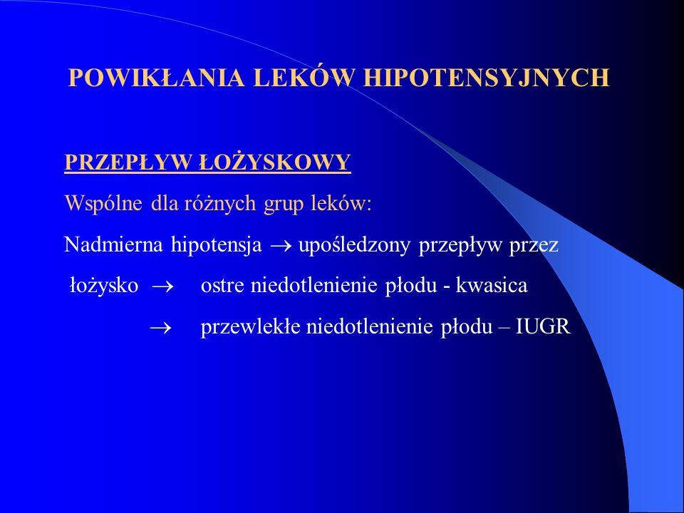 POWIKŁANIA LEKÓW HIPOTENSYJNYCH PRZEPŁYW ŁOŻYSKOWY Wspólne dla różnych grup leków: Nadmierna hipotensja  upośledzony przepływ przez łożysko  ostre n