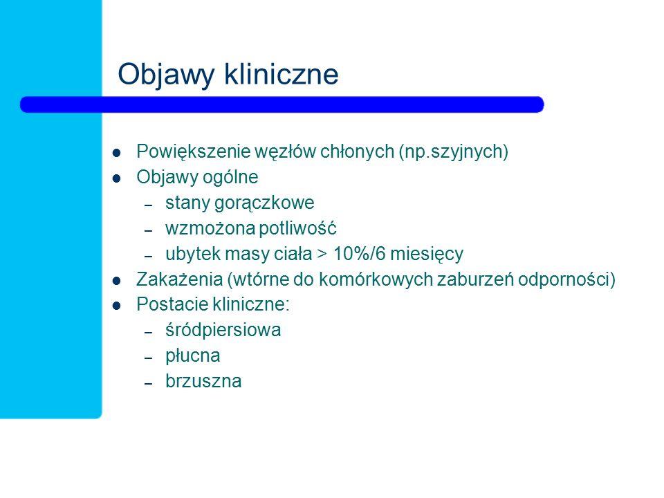Objawy kliniczne Powiększenie węzłów chłonych (np.szyjnych) Objawy ogólne – stany gorączkowe – wzmożona potliwość – ubytek masy ciała > 10%/6 miesięcy Zakażenia (wtórne do komórkowych zaburzeń odporności) Postacie kliniczne: – śródpiersiowa – płucna – brzuszna