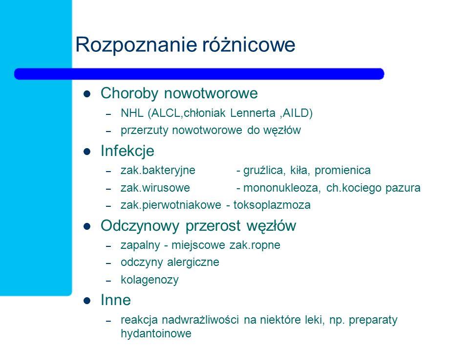 Rozpoznanie różnicowe Choroby nowotworowe – NHL (ALCL,chłoniak Lennerta,AILD) – przerzuty nowotworowe do węzłów Infekcje – zak.bakteryjne - gruźlica, kiła, promienica – zak.wirusowe - mononukleoza, ch.kociego pazura – zak.pierwotniakowe - toksoplazmoza Odczynowy przerost węzłów – zapalny - miejscowe zak.ropne – odczyny alergiczne – kolagenozy Inne – reakcja nadwrażliwości na niektóre leki, np.