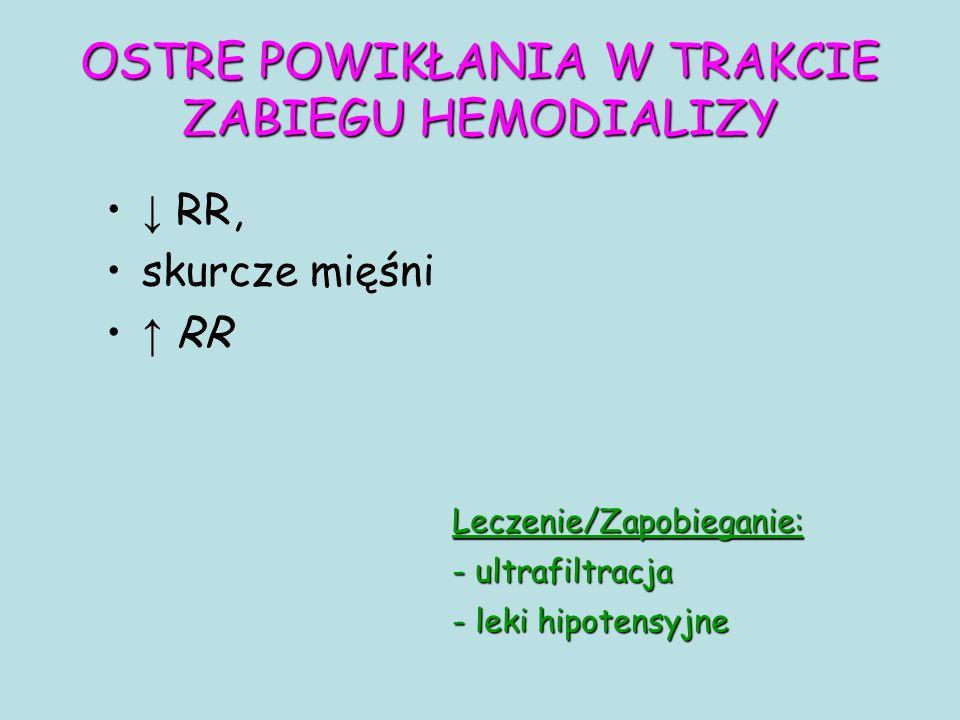 OSTRE POWIKŁANIA W TRAKCIE ZABIEGU HEMODIALIZY ↓ RR, skurcze mięśni ↑ RR Leczenie/Zapobieganie: - ultrafiltracja - leki hipotensyjne