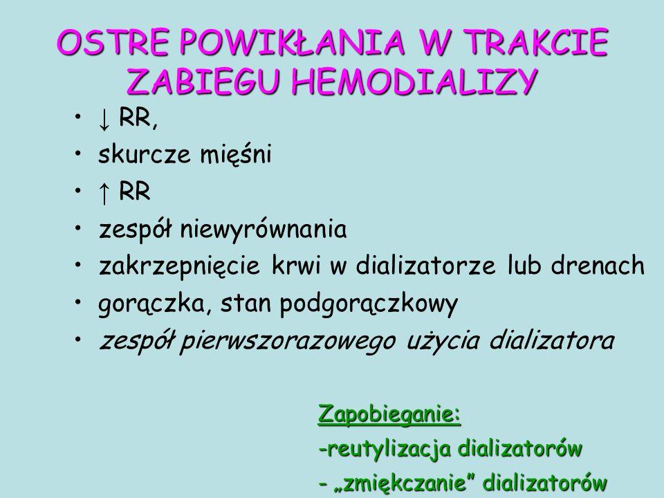 """OSTRE POWIKŁANIA W TRAKCIE ZABIEGU HEMODIALIZY ↓ RR, skurcze mięśni ↑ RR zespół niewyrównania zakrzepnięcie krwi w dializatorze lub drenach gorączka, stan podgorączkowy zespół pierwszorazowego użycia dializatora Zapobieganie: -reutylizacja dializatorów - """"zmiękczanie dializatorów"""